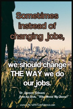 Sometimes instead of changing our jobs we need to change how we do our jobs. Dr. Spencer Johnson from his book Who Moved My Cheese?