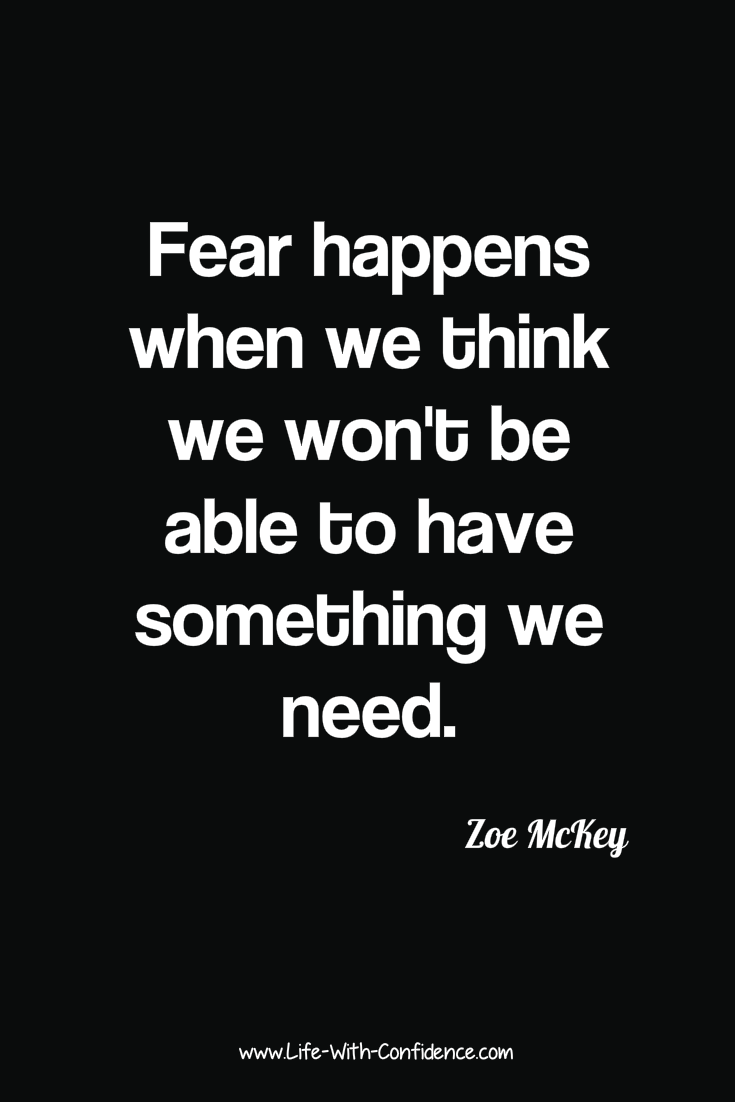Fear happens when we think we won't have something we need. Article explains strategy to get past this.