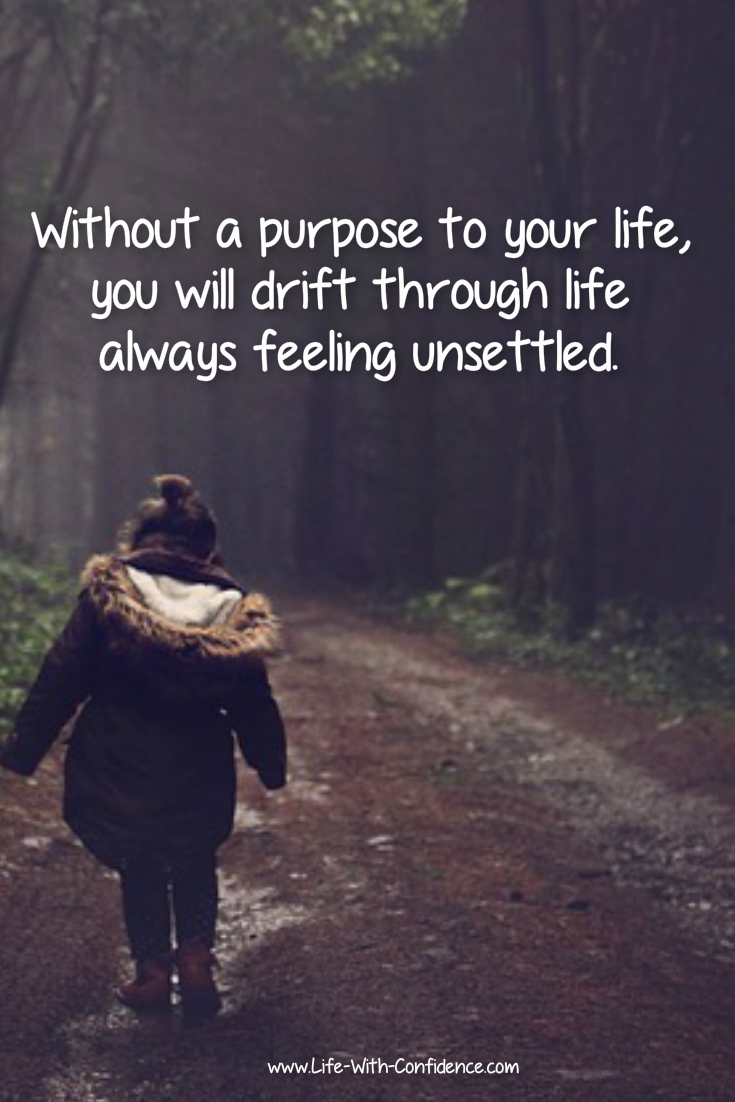 Without a purpose to your life, you will drift through life always feeling unsettled.