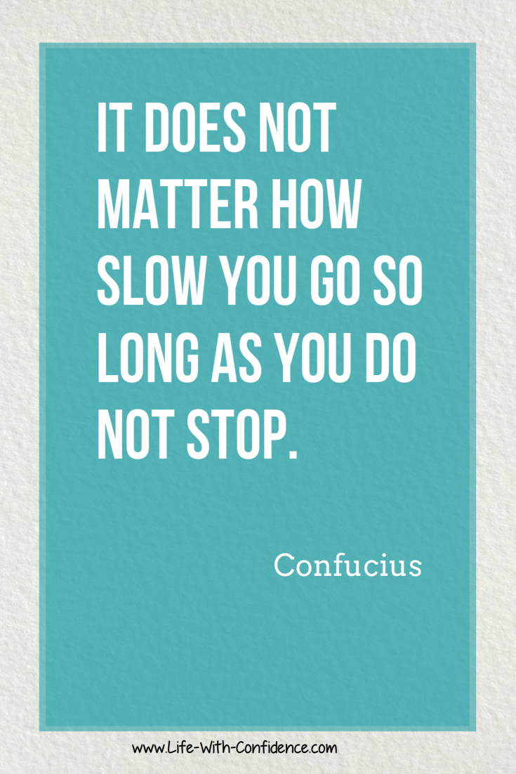 It does not matter how slow you go as long as you do not stop - Confucius