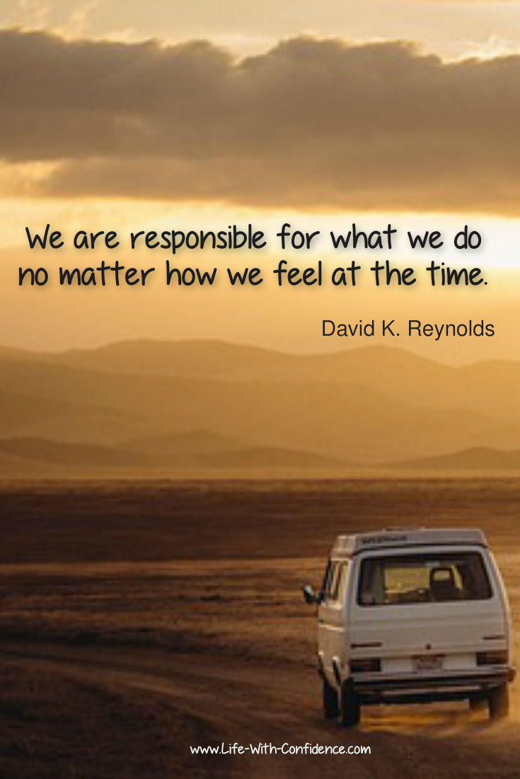 We are responsible for what we do no matter how we feel at the time. David K Reynolds quote