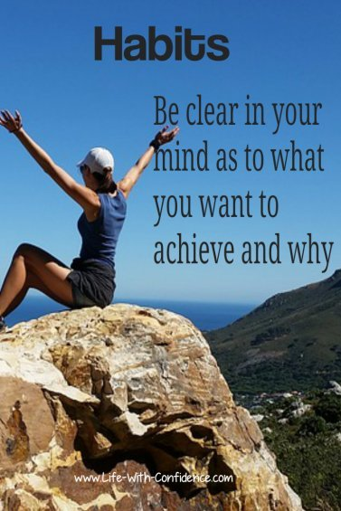 To be successful with new habits, be clear in your mind as to what you want to achieve and why.
