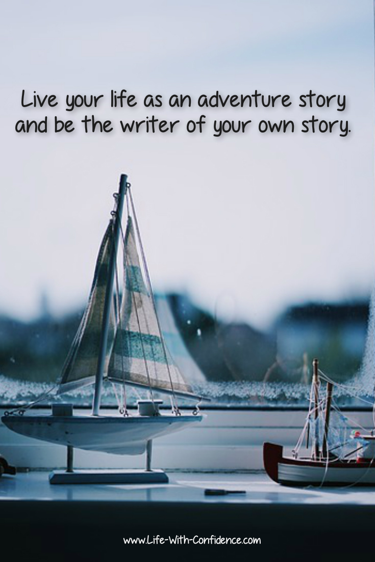 Live your life as an adventure story and be the writer of your own story.