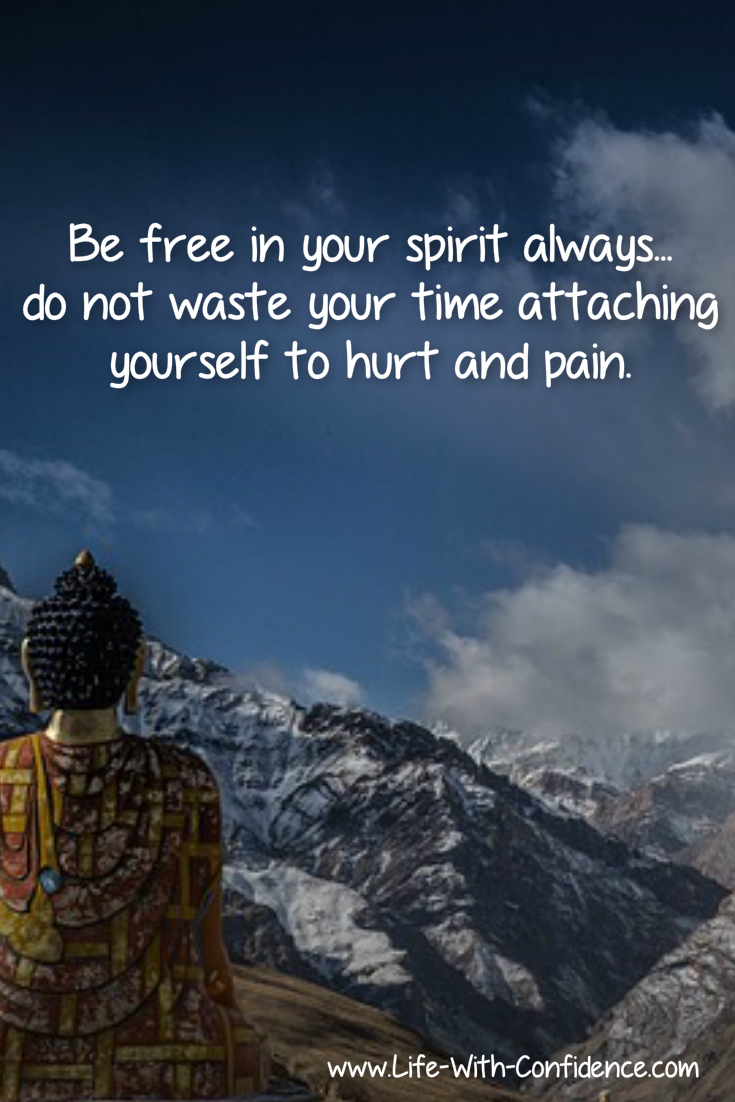 Be free in your spirit always...do not waste your time attaching yourself to hurt  and pain.