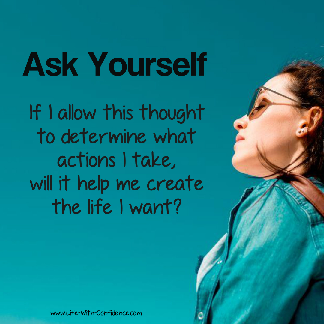 Ask Yourself: If I allow this thought to determine what actions I take, will it help me create the life I want?