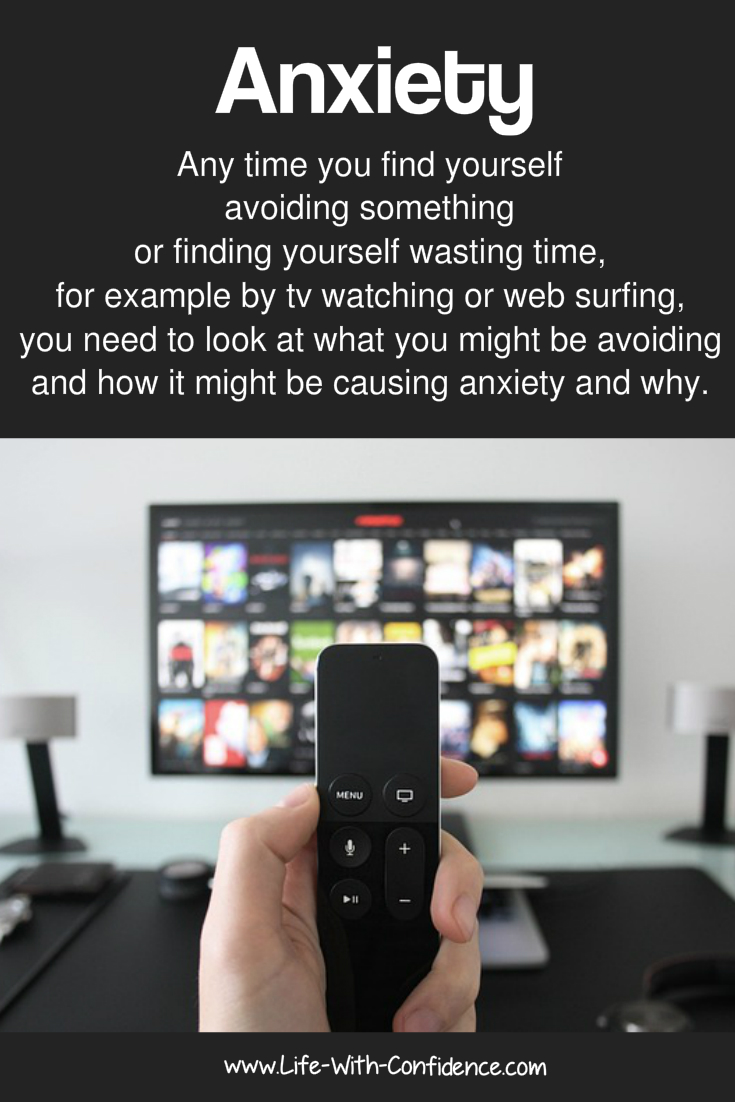 Anxiety - Any time you find yourself avoiding something, for example by tv watching or web surfing, you need to look at what you might be avoiding and how it might be causing anxiety and why.