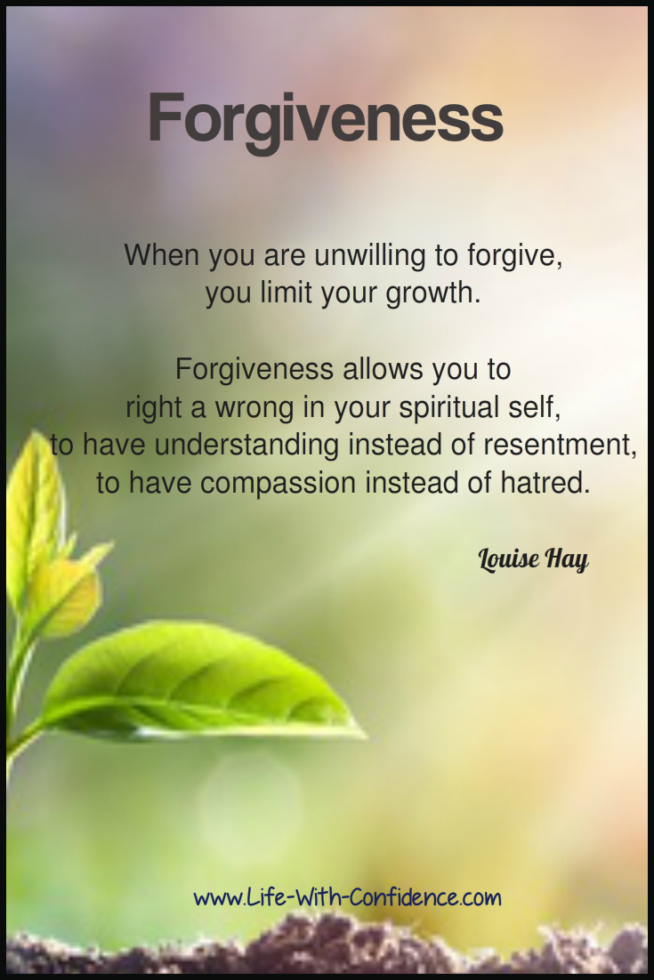 Forgiveness - When you are unwilling to forgive, you limit your growth. Forgiveness allows you to right a wrong in your spiritual growth. Louise Hay
