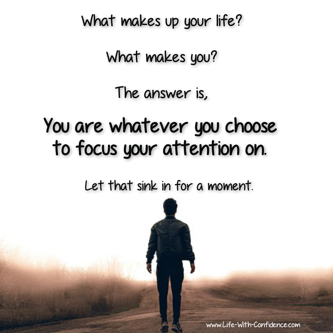 How do you spend your time during the day? What are you paying attention to? You are whatever you pay attention to.