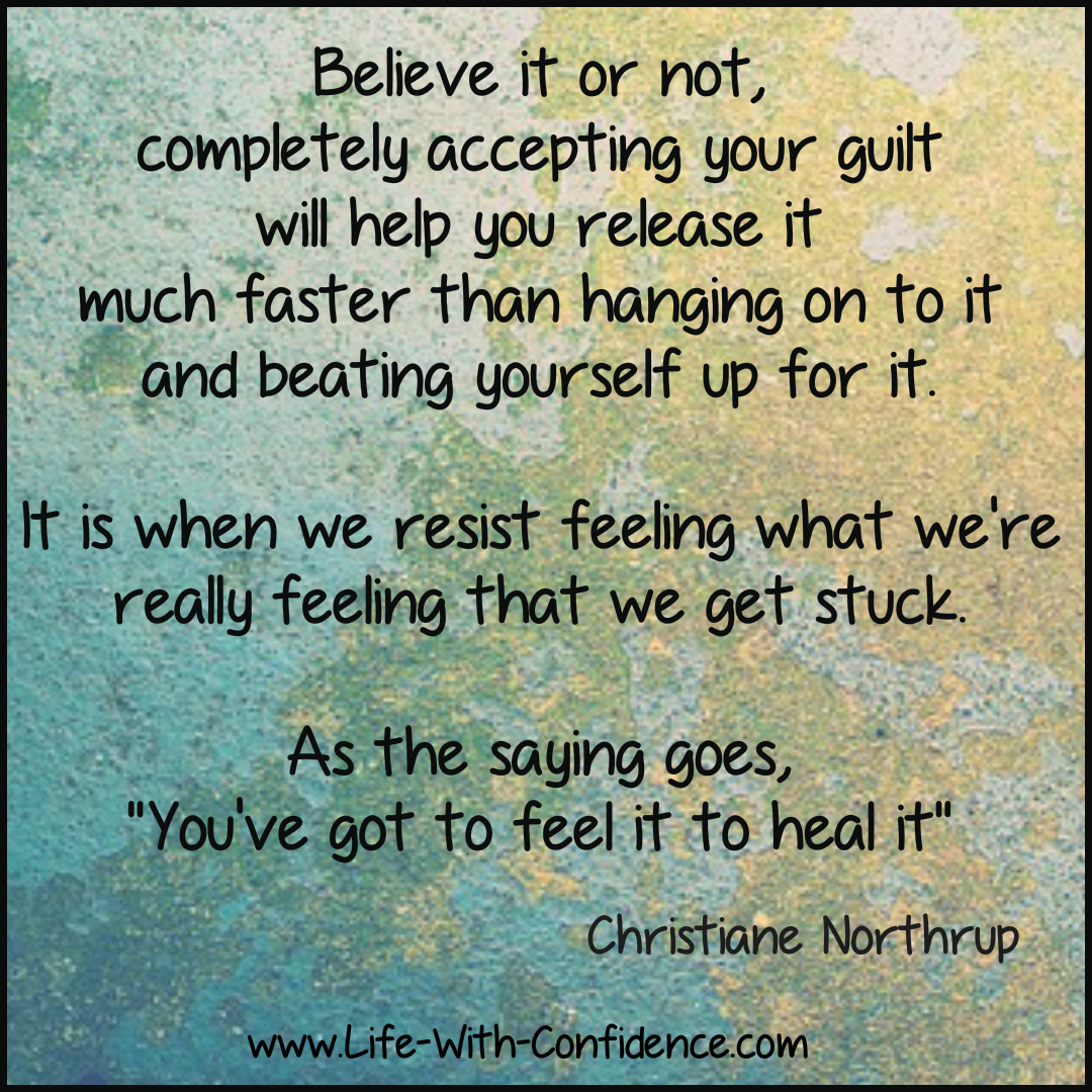A quote by Christiane Northrup in that to heal your guilt you need to feel your guilt.