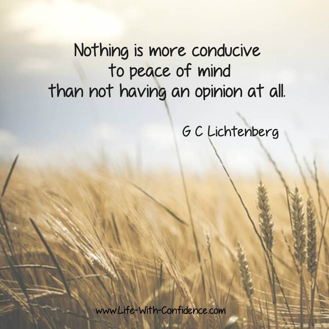 Nothing is more conducive to your peace of mind than not having an opinion at all - G C Lichtenberg  - Another way of looking at this is to learn not to over think everything - Try this technique