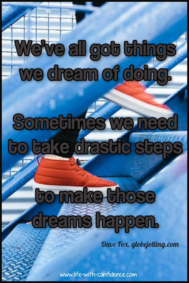 Dreams sometimes require us to take drastic steps. What are you waiting for?