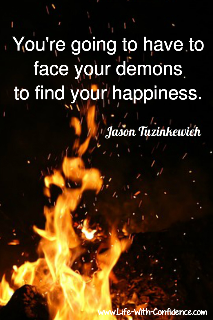 You're going to have to face your demons to find your happiness.