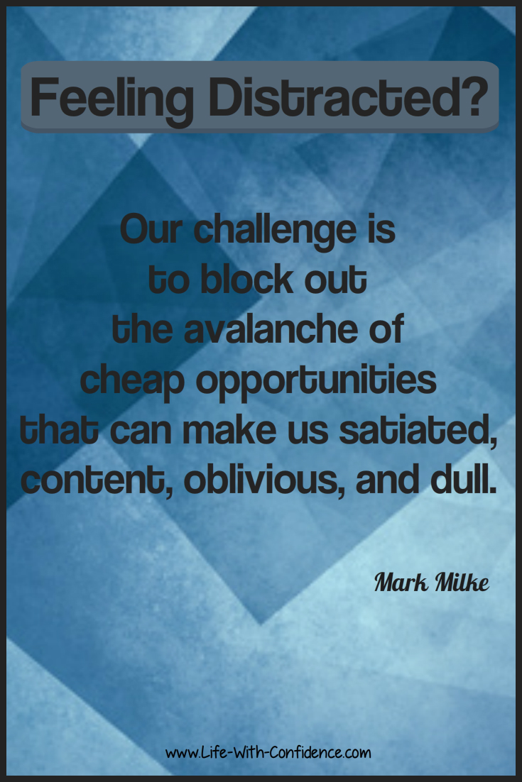 Feeling Distracted? Our challenge is to block out the avalanche of cheap opportunities that can make us satiated, content, oblivious, and dull. Mark Milke