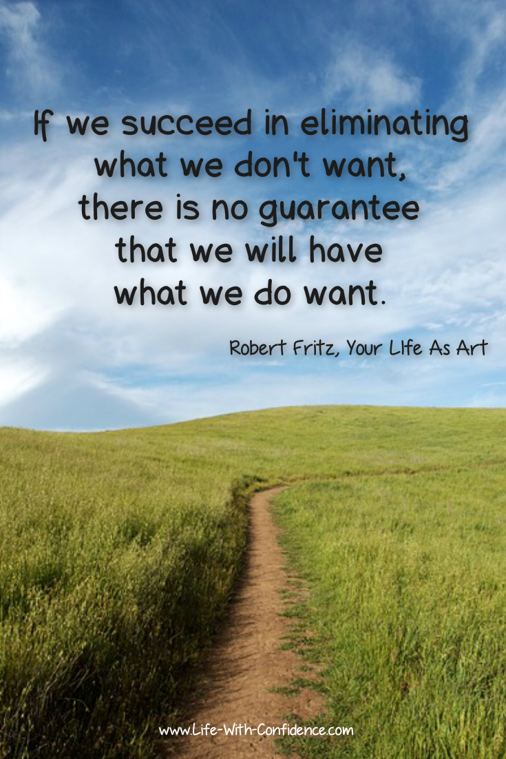 If we succeed in eliminating what we don't want, there is no guarantee we will have what we do want. - Robert Fritz, Your Life As Art