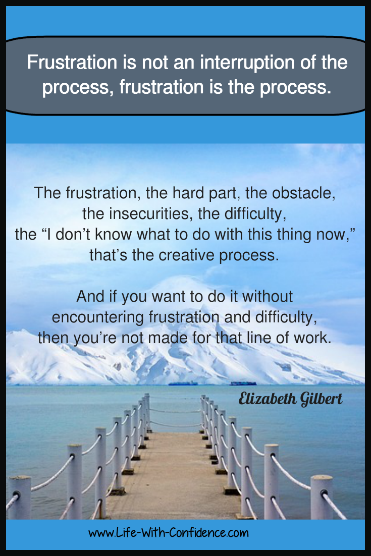 Frustration isn't an interruption of the process. Frustration is the process.