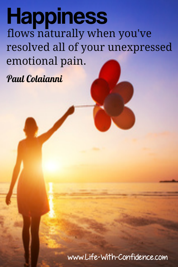 Happiness flows naturally when you've resolved all of your unexpressed emotional pain.
