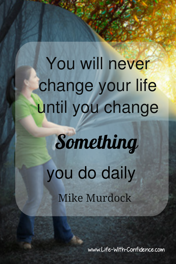 To change your life, you need to change something that you do daily