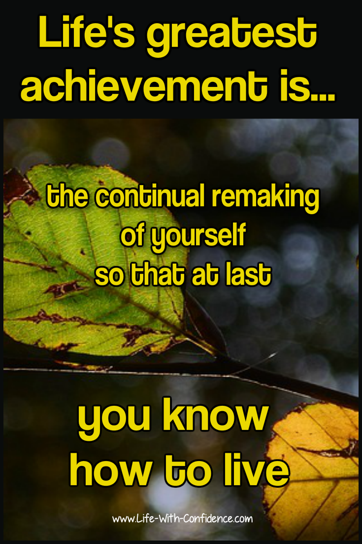Life's greatest achievement is reinventing yourself until you know how you want to live
