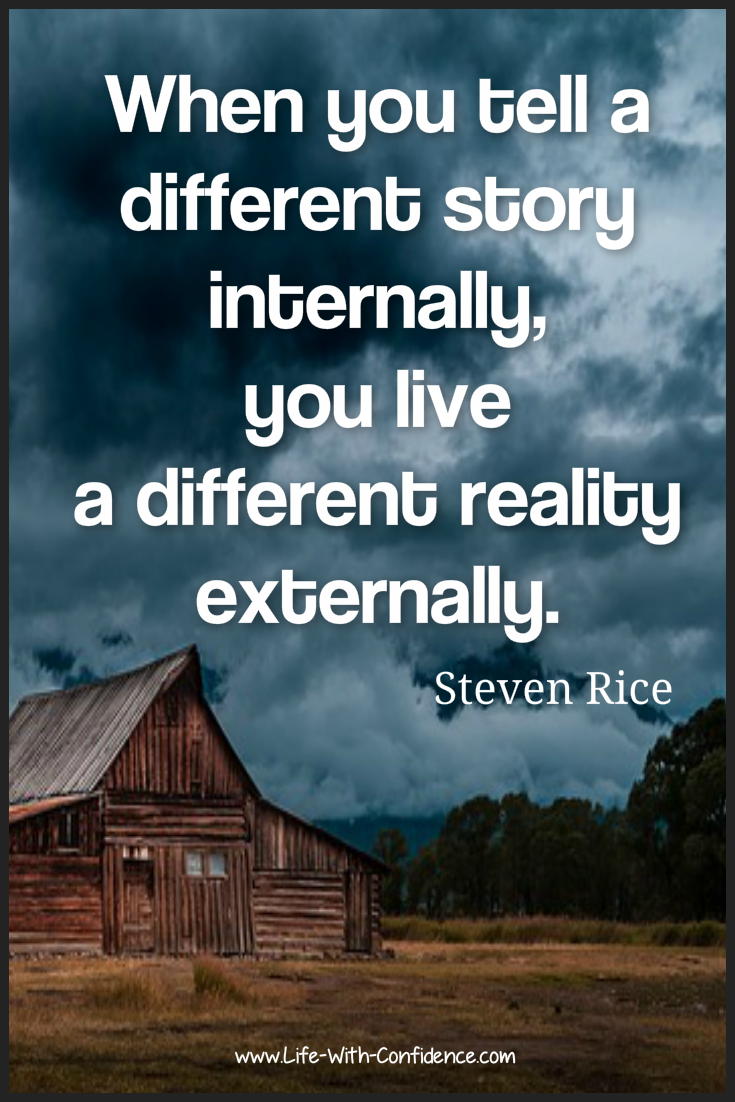 When you tell a different story internally, you live a different reality externally - Steven Rice