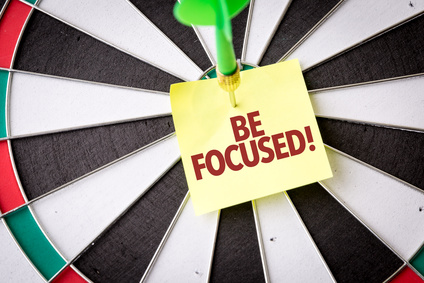 Be focused. It's critical for your success.