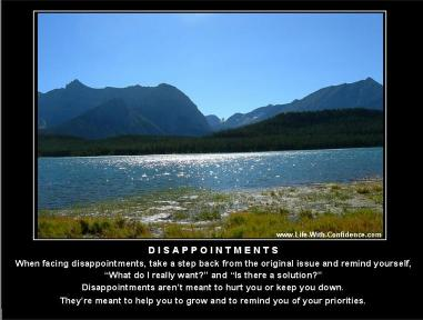 Disappointments, take a step back and remind yourself of what you were really trying to accomplish.