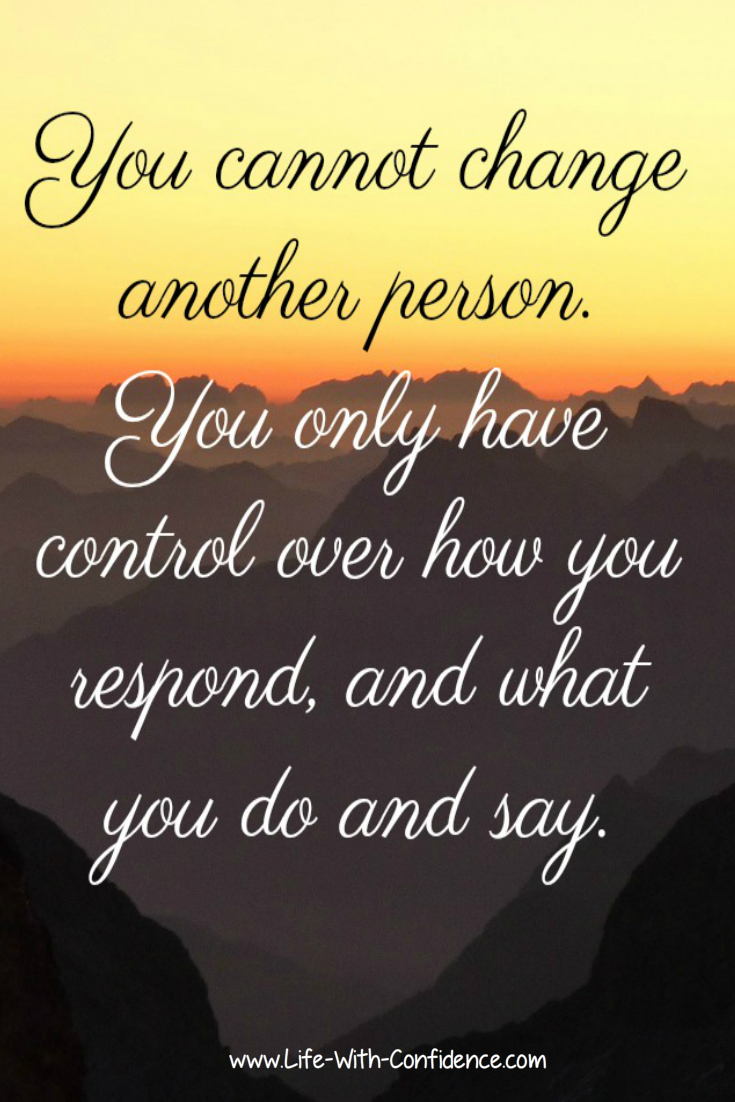 You cannot change another person. You only have control over how you respond, and what you do and say.