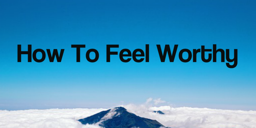 how to live when you feel worthless