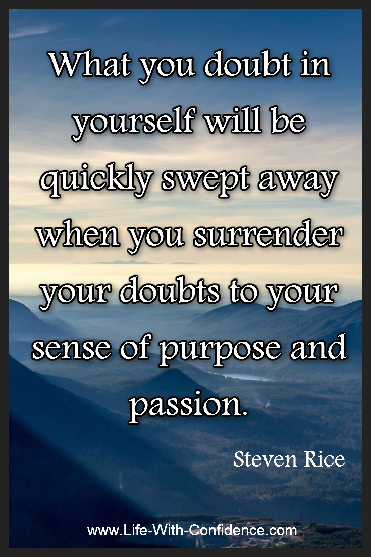What you doubt in yourself can be quickly swept away when you surrender your doubts to sense of purpose and your passion - Steven Rice
